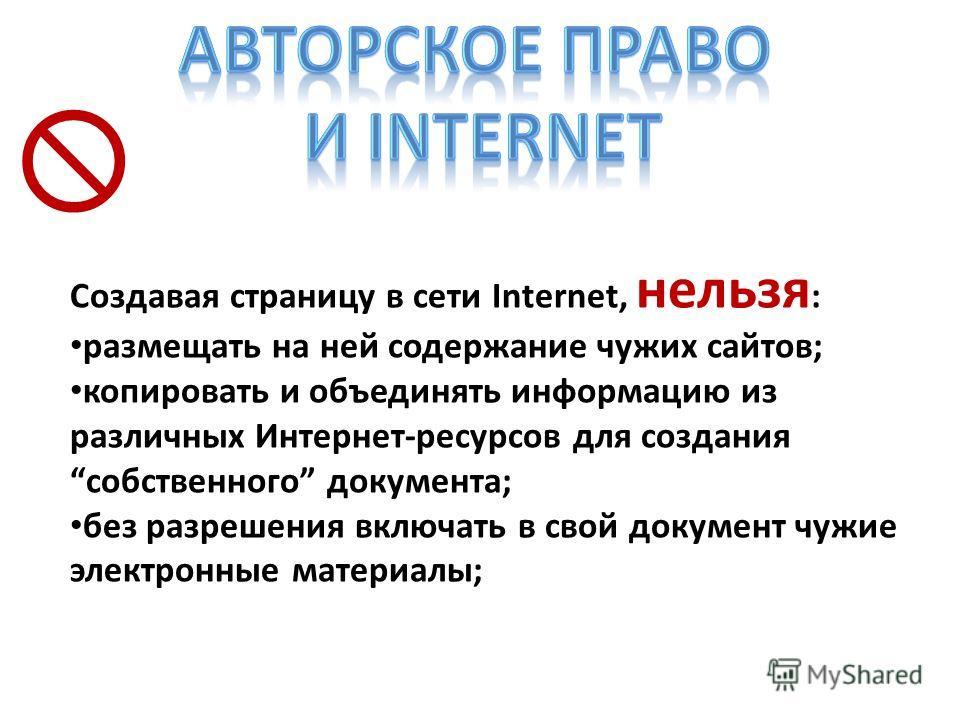 Создавая страницу в сети Internet, нельзя : размещать на ней содержание чужих сайтов; копировать и объединять информацию из различных Интернет-ресурсов для создания собственного документа; без разрешения включать в свой документ чужие электронные мат