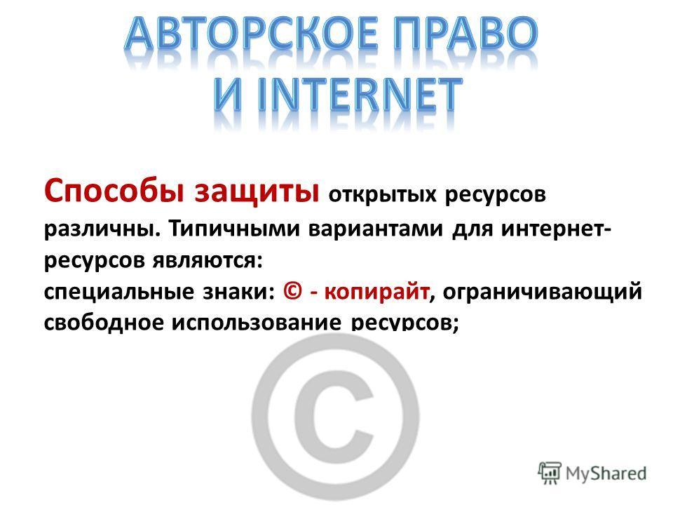 Способы защиты открытых ресурсов различны. Типичными вариантами для интернет- ресурсов являются: специальные знаки: © - копирайт, ограничивающий свободное использование ресурсов;