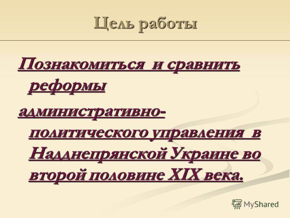 Цель работы Познакомиться и сравнить реформы административно- политического управления в Надднепрянской Украине во второй половине ХІХ века.