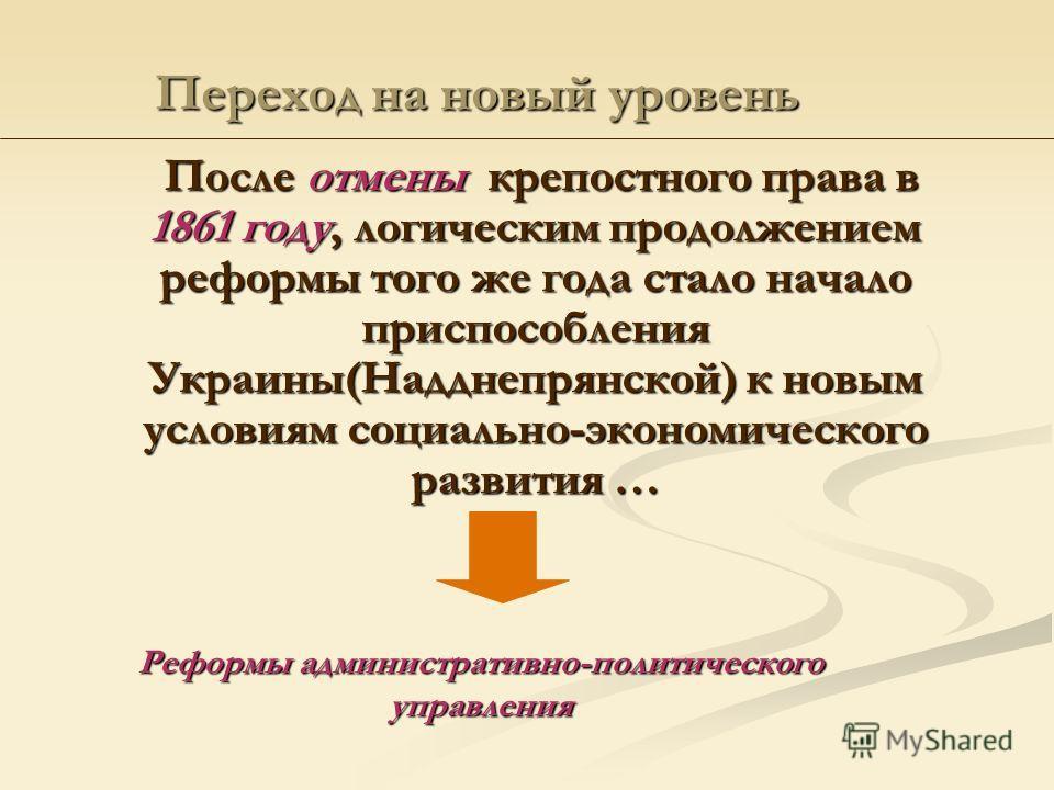 Переход на новый уровень После отмены крепостного права в 1861 году, логическим продолжением реформы того же года стало начало приспособления Украины(Надднепрянской) к новым условиям социально-экономического развития … Реформы административно-политич