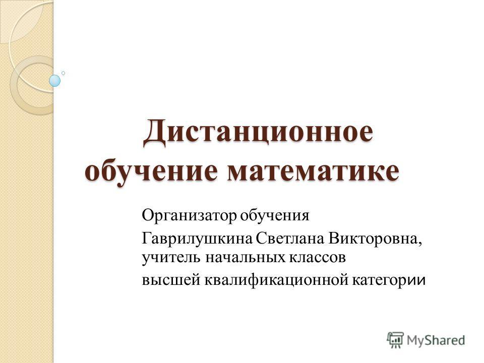 Дистанционное обучение математикe Дистанционное обучение математикe Организатор обучения Гаврилушкина Светлана Викторовна, учитель начальных классов высшей квалификационной категор ии
