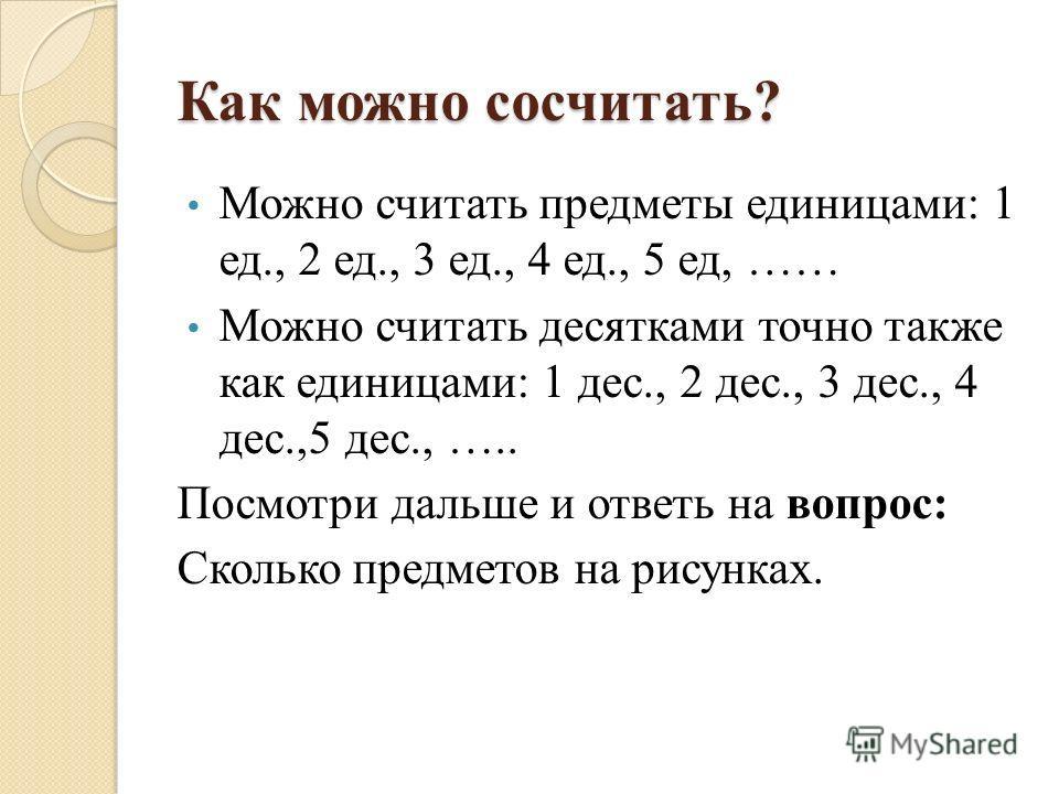Как можно сосчитать? Можно считать предметы единицами: 1 ед., 2 ед., 3 ед., 4 ед., 5 ед, …… Можно считать десятками точно также как единицами: 1 дес., 2 дес., 3 дес., 4 дес.,5 дес., ….. Посмотри дальше и ответь на вопрос: Сколько предметов на рисунка