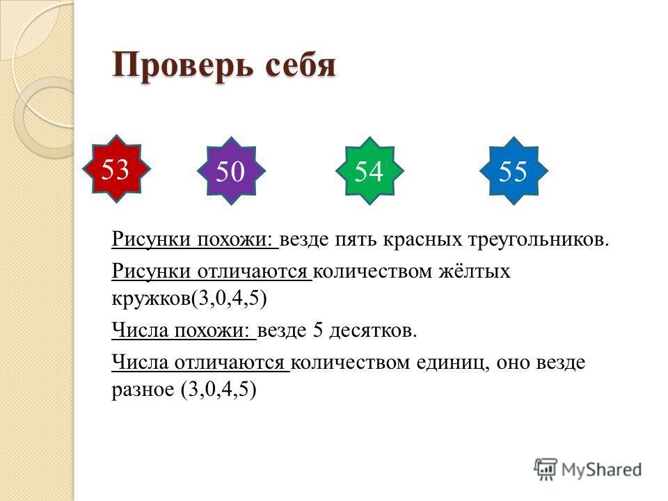 Проверь себя Рисунки похожи: везде пять красных треугольников. Рисунки отличаются количеством жёлтых кружков(3,0,4,5) Числа похожи: везде 5 десятков. Числа отличаются количеством единиц, оно везде разное (3,0,4,5) 53 505455