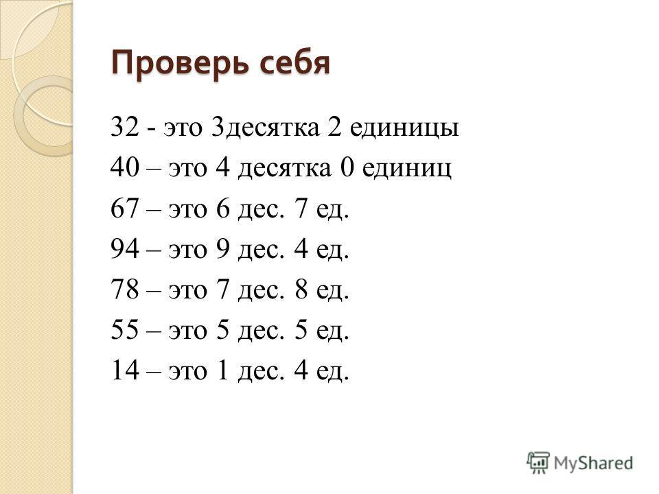 Проверь себя 32 - это 3десятка 2 единицы 40 – это 4 десятка 0 единиц 67 – это 6 дес. 7 ед. 94 – это 9 дес. 4 ед. 78 – это 7 дес. 8 ед. 55 – это 5 дес. 5 ед. 14 – это 1 дес. 4 ед.