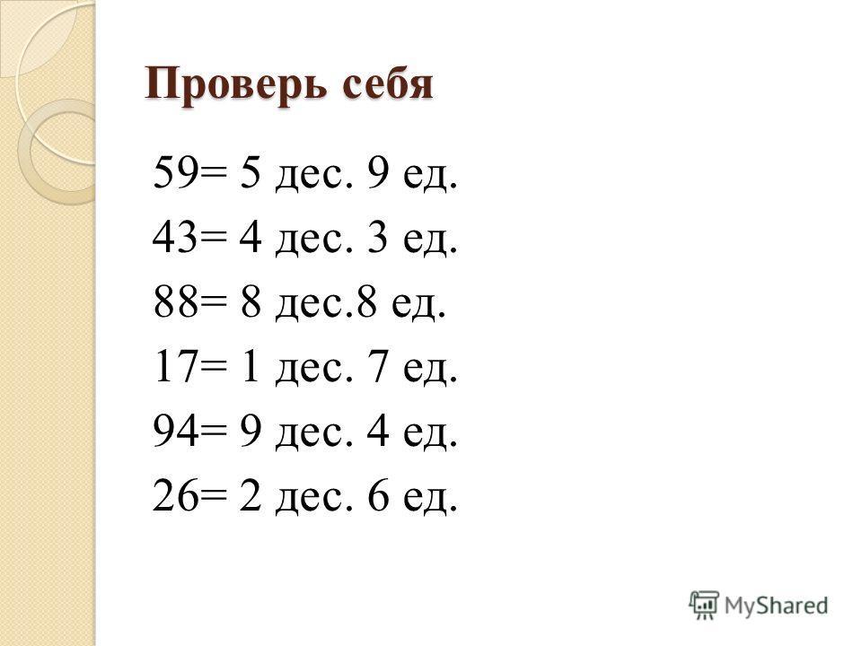 Проверь себя 59= 5 дес. 9 ед. 43= 4 дес. 3 ед. 88= 8 дес.8 ед. 17= 1 дес. 7 ед. 94= 9 дес. 4 ед. 26= 2 дес. 6 ед.