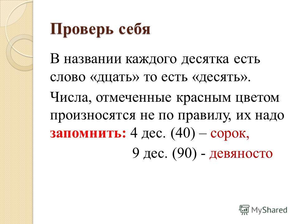 Проверь себя В названии каждого десятка есть слово «дцать» то есть «десять». Числа, отмеченные красным цветом произносятся не по правилу, их надо запомнить: 4 дес. (40) – сорок, 9 дес. (90) - девяносто