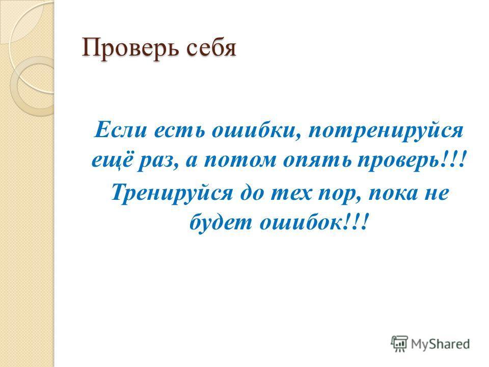 Проверь себя Если есть ошибки, потренируйся ещё раз, а потом опять проверь!!! Тренируйся до тех пор, пока не будет ошибок!!!