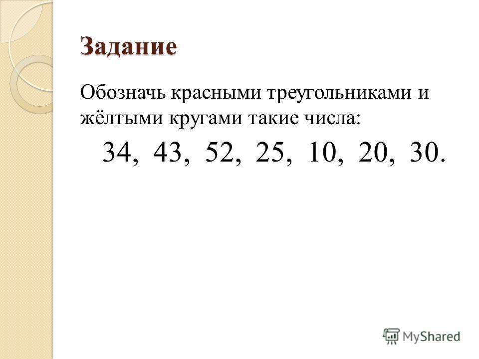 Задание Обозначь красными треугольниками и жёлтыми кругами такие числа: 34, 43, 52, 25, 10, 20, 30.