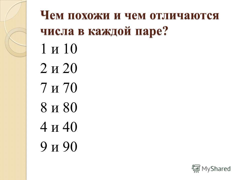 Чем похожи и чем отличаются числа в каждой паре? 1 и 10 2 и 20 7 и 70 8 и 80 4 и 40 9 и 90