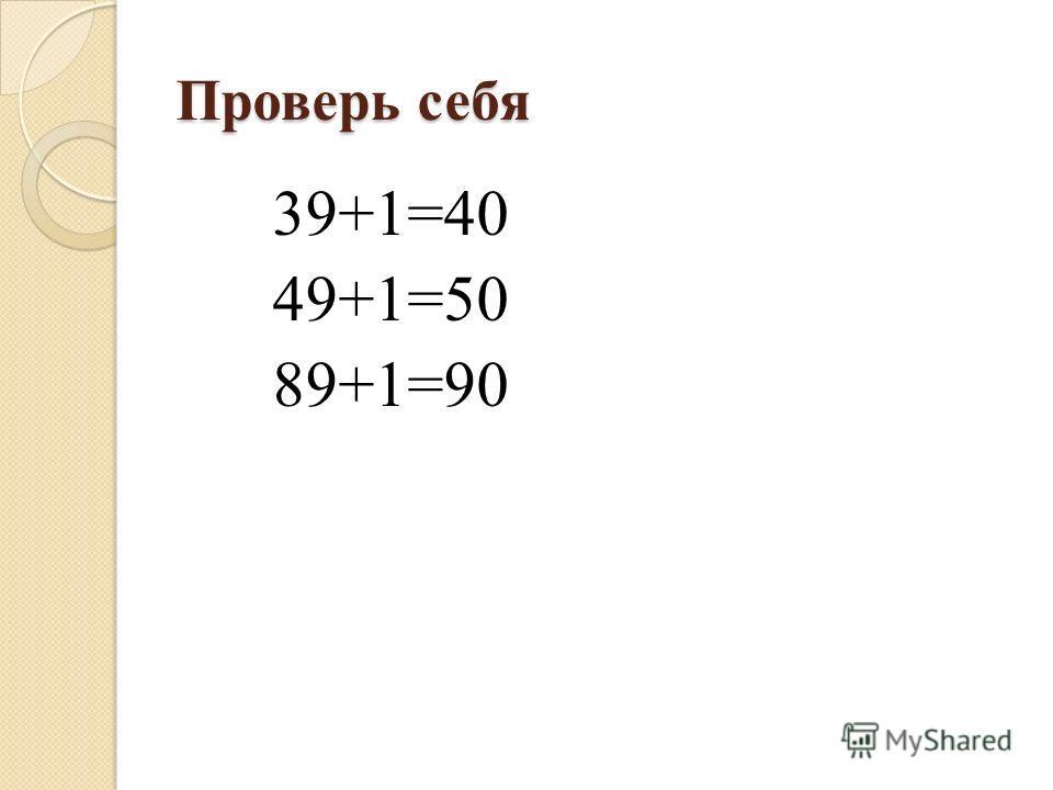Проверь себя 39+1=40 49+1=50 89+1=90