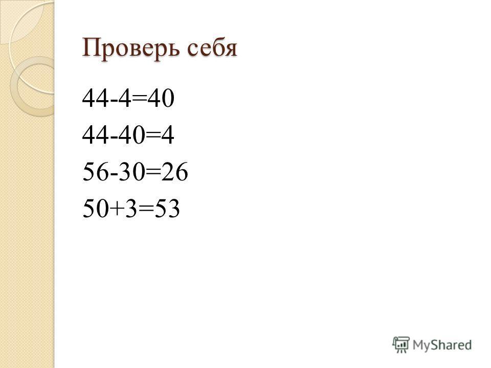 Проверь себя 44-4=40 44-40=4 56-30=26 50+3=53