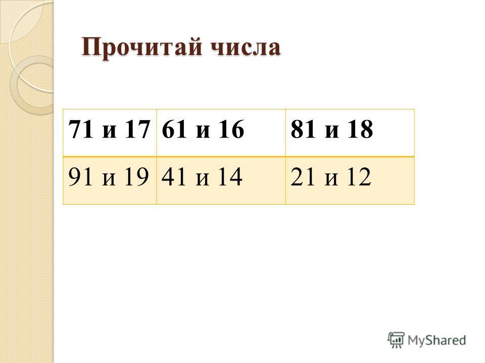 Прочитай числа 71 и 1761 и 1681 и 18 91 и 1941 и 1421 и 12