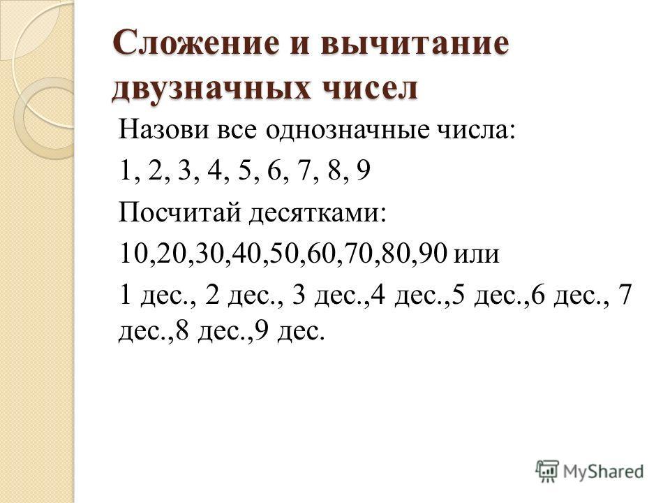 Сложение и вычитание двузначных чисел Назови все однозначные числа: 1, 2, 3, 4, 5, 6, 7, 8, 9 Посчитай десятками: 10,20,30,40,50,60,70,80,90 или 1 дес., 2 дес., 3 дес.,4 дес.,5 дес.,6 дес., 7 дес.,8 дес.,9 дес.
