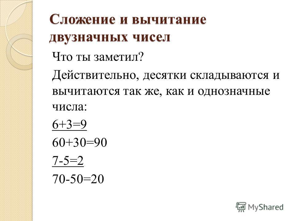 Сложение и вычитание двузначных чисел Что ты заметил? Действительно, десятки складываются и вычитаются так же, как и однозначные числа: 6+3=9 60+30=90 7-5=2 70-50=20