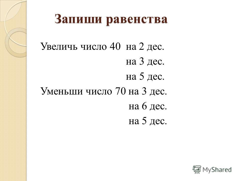 Запиши равенства Запиши равенства Увеличь число 40 на 2 дес. на 3 дес. на 5 дес. Уменьши число 70 на 3 дес. на 6 дес. на 5 дес.