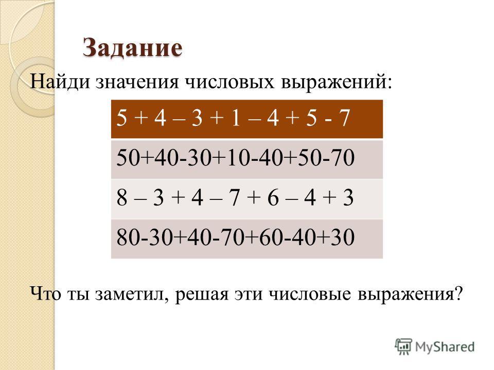 Задание Найди значения числовых выражений: Что ты заметил, решая эти числовые выражения? 5 + 4 – 3 + 1 – 4 + 5 - 7 50+40-30+10-40+50-70 8 – 3 + 4 – 7 + 6 – 4 + 3 80-30+40-70+60-40+30