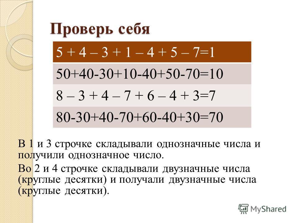 Проверь себя В 1 и 3 строчке складывали однозначные числа и получили однозначное число. Во 2 и 4 строчке складывали двузначные числа (круглые десятки) и получали двузначные числа (круглые десятки). 5 + 4 – 3 + 1 – 4 + 5 – 7=1 50+40-30+10-40+50-70=10