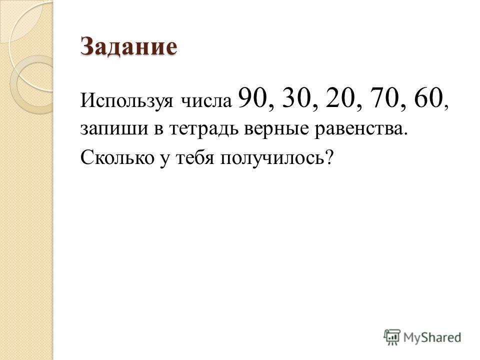 Задание Используя числа 90, 30, 20, 70, 60, запиши в тетрадь верные равенства. Сколько у тебя получилось?