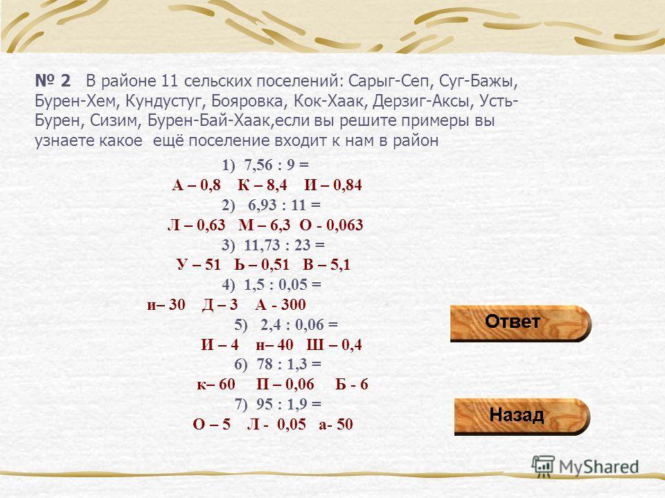 2 В районе 11 сельских поселений: Сарыг-Сеп, Суг-Бажы, Бурен-Хем, Кундустуг, Бояровка, Кок-Хаак, Дерзиг-Аксы, Усть- Бурен, Сизим, Бурен-Бай-Хаак,если вы решите примеры вы узнаете какое ещё поселение входит к нам в район 1) 7,56 : 9 = А – 0,8 К – 8,4