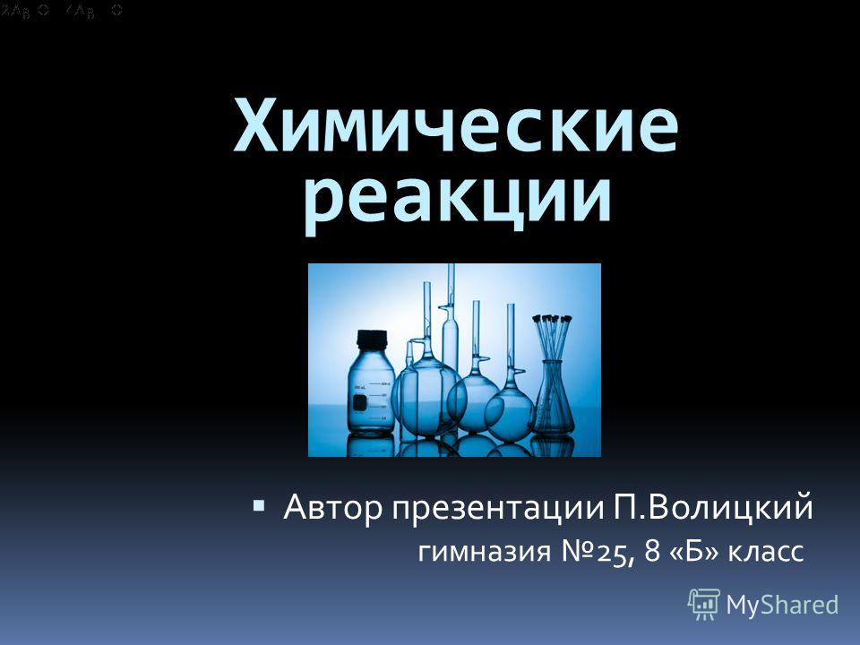 Химические реакции Автор презентации П.Волицкий гимназия 25, 8 «Б» класс