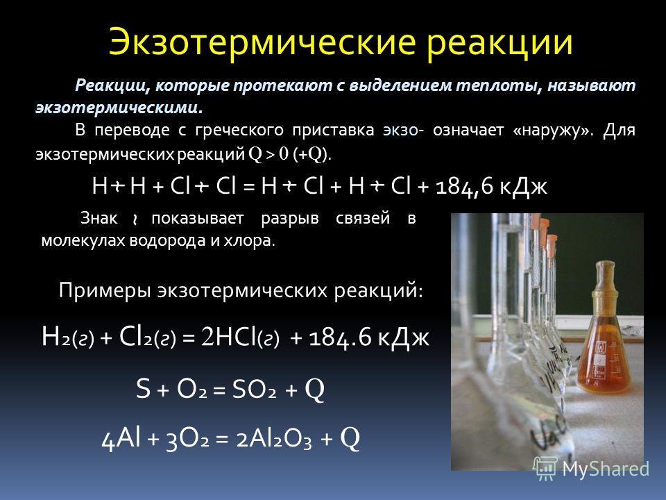 Экзотермические реакции Реакции, которые протекают с выделением теплоты, называют экзотермическими. В переводе с греческого приставка экзо- означает «наружу». Для экзотермических реакций Q > 0 (+ Q ). Примеры экзотермических реакций: H H + Cl Cl = H