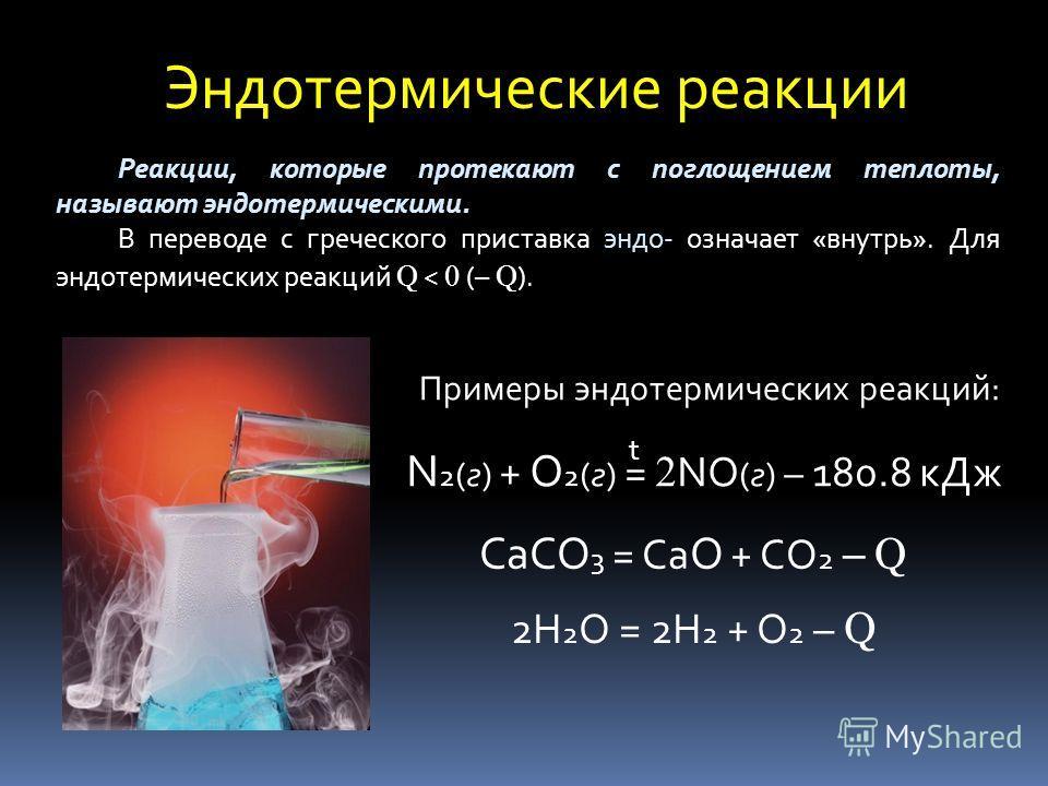 Эндотермические реакции Реакции, которые протекают с поглощением теплоты, называют эндотермическими. В переводе с греческого приставка эндо- означает «внутрь». Для эндотермических реакций Q < 0 (– Q ). Примеры эндотермических реакций: N 2 (г) + O 2 (