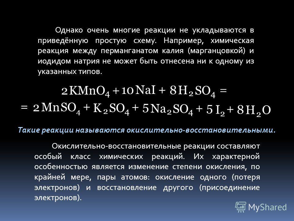 Однако очень многие реакции не укладываются в приведённую простую схему. Например, химическая реакция между перманганатом калия (марганцовкой) и иодидом натрия не может быть отнесена ни к одному из указанных типов. 2KMnO 4 + 10NaI + + + + + 8 H H 2 2