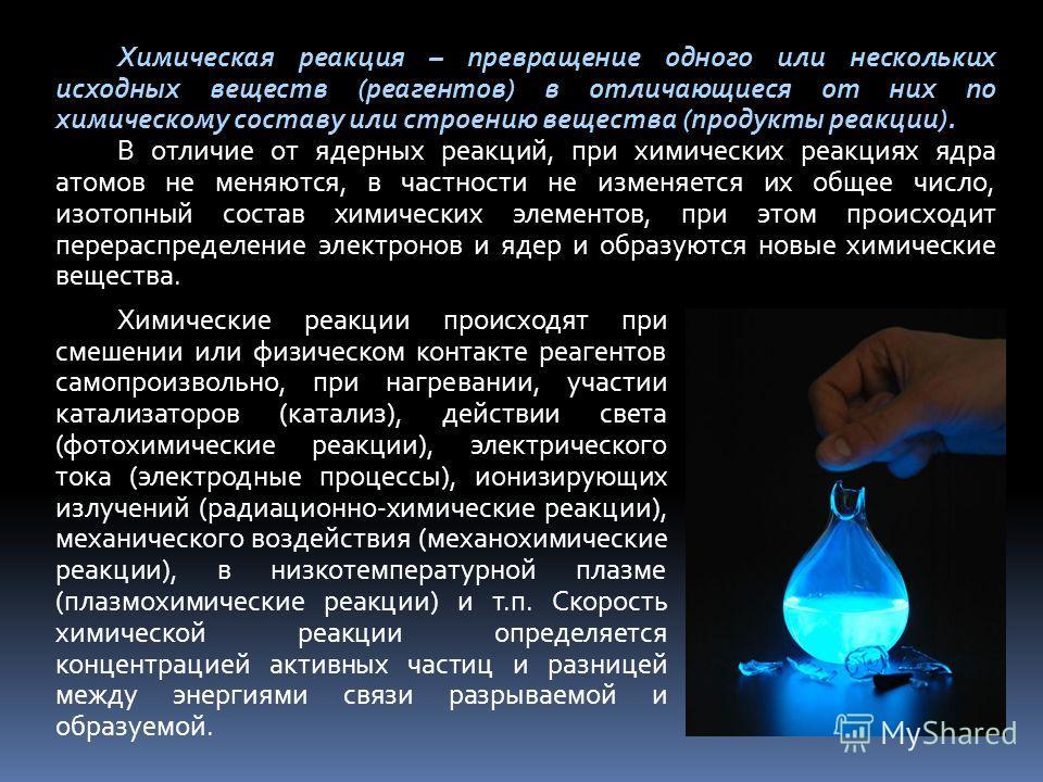 Химическая реакция – превращение одного или нескольких исходных веществ (реагентов) в отличающиеся от них по химическому составу или строению вещества (продукты реакции). В отличие от ядерных реакций, при химических реакциях ядра атомов не меняются,