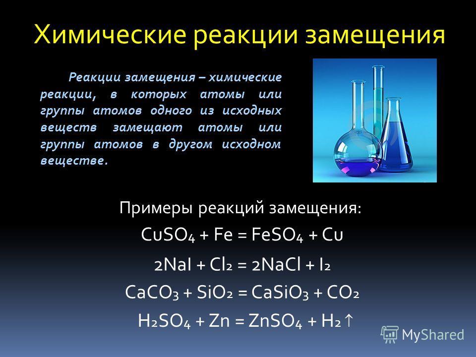 Химические реакции замещения Реакции замещения – химические реакции, в которых атомы или группы атомов одного из исходных веществ замещают атомы или группы атомов в другом исходном веществе. Примеры реакций замещения: CuSO 4 + Fe = FeSO 4 + Cu 2NaI +