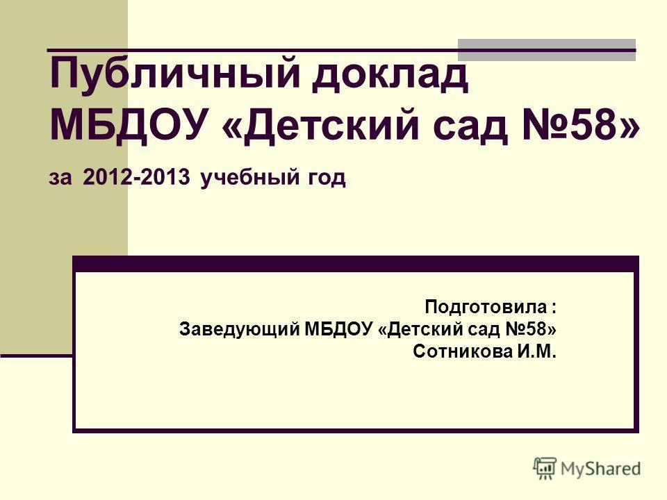Публичный доклад МБДОУ «Детский сад 58» за 2012-2013 учебный год Подготовила : Заведующий МБДОУ «Детский сад 58» Сотникова И.М.