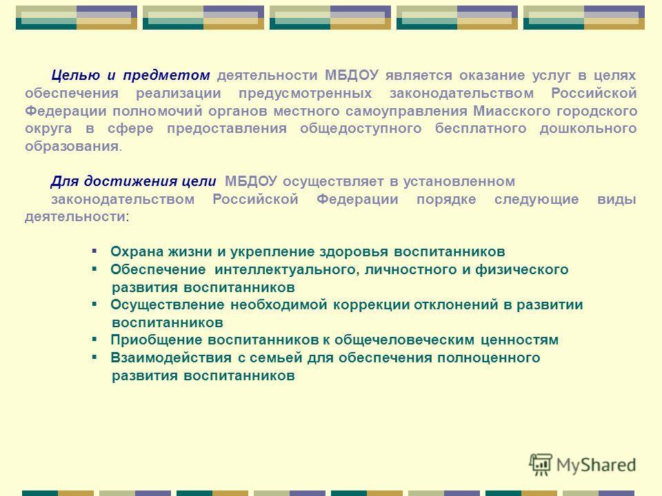 Целью и предметом деятельности МБДОУ является оказание услуг в целях обеспечения реализации предусмотренных законодательством Российской Федерации полномочий органов местного самоуправления Миасского городского округа в сфере предоставления общедосту