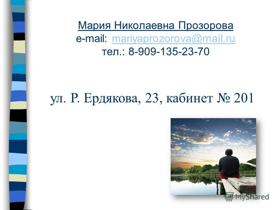 Мария Николаевна Прозорова e-mail: mariyaprozorova@mail.ru тел.: 8-909-135-23-70mariyaprozorova@mail.ru ул. Р. Ердякова, 23, кабинет 201