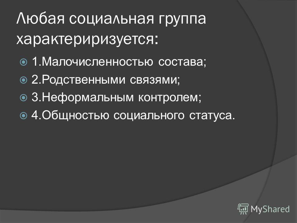 Любая социальная группа характериризуется: 1.Малочисленностью состава; 2.Родственными связями; 3.Неформальным контролем; 4.Общностью социального статуса.