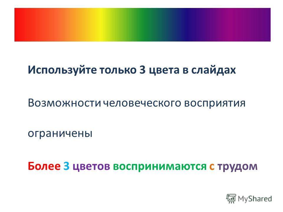 Используйте только 3 цвета в слайдах Возможности человеческого восприятия ограничены Более 3 цветов воспринимаются с трудом