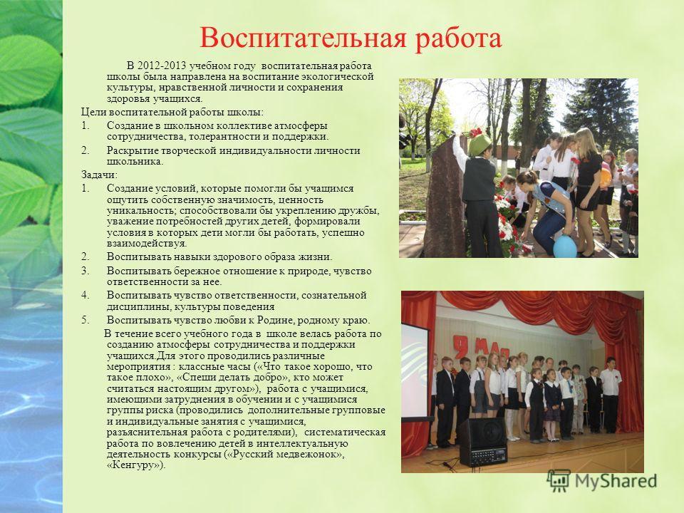 Воспитательная работа В 2012-2013 учебном году воспитательная работа школы была направлена на воспитание экологической культуры, нравственной личности и сохранения здоровья учащихся. Цели воспитательной работы школы: 1.Создание в школьном коллективе