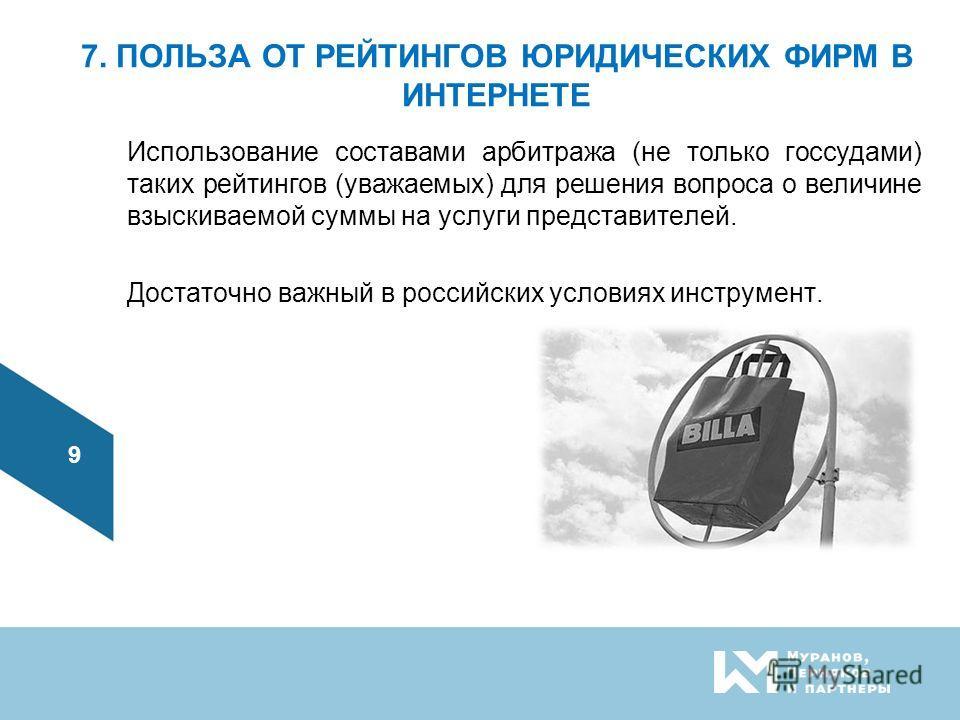 7. ПОЛЬЗА ОТ РЕЙТИНГОВ ЮРИДИЧЕСКИХ ФИРМ В ИНТЕРНЕТЕ Использование составами арбитража (не только госсудами) таких рейтингов (уважаемых) для решения вопроса о величине взыскиваемой суммы на услуги представителей. Достаточно важный в российских условия