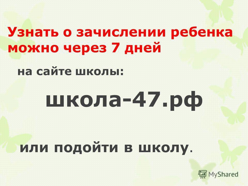 на сайте школы: школа-47.рф или подойти в школу. Узнать о зачислении ребенка можно через 7 дней