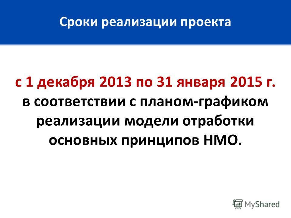 Сроки реализации проекта с 1 декабря 2013 по 31 января 2015 г. в соответствии с планом-графиком реализации модели отработки основных принципов НМО.