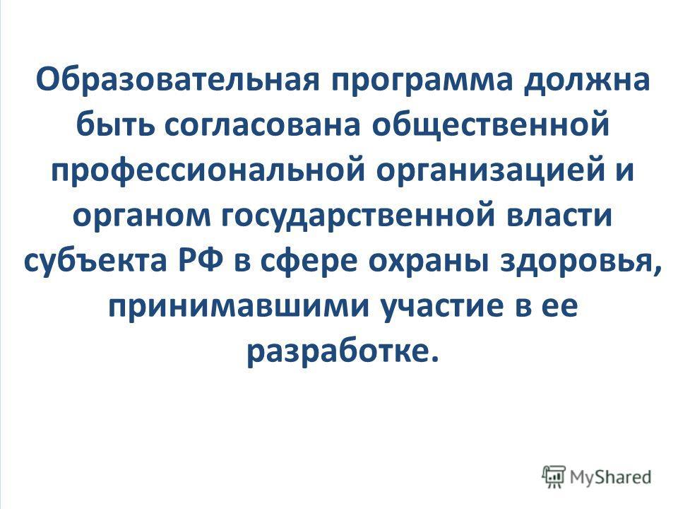 Образовательная программа должна быть согласована общественной профессиональной организацией и органом государственной власти субъекта РФ в сфере охраны здоровья, принимавшими участие в ее разработке.
