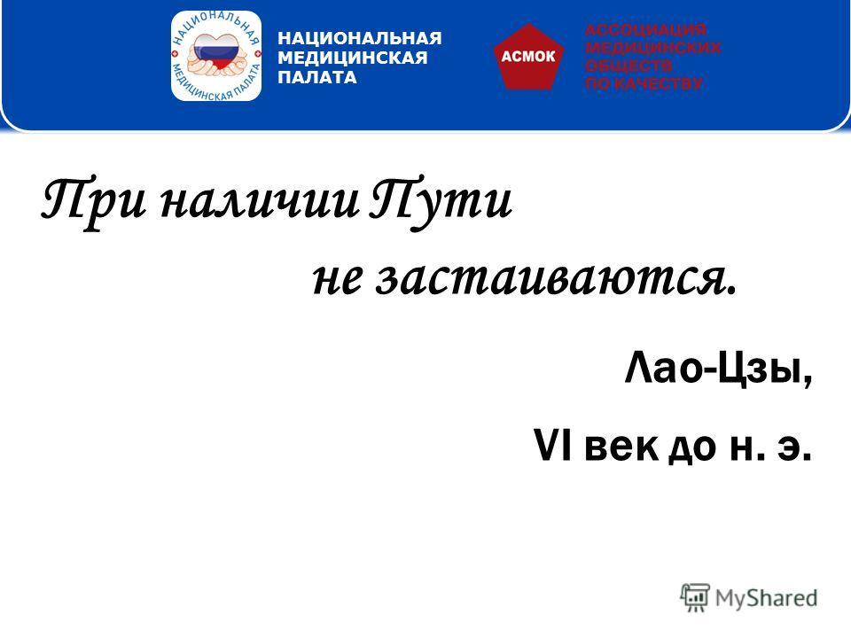 Благодарим за внимание! Просим присылать Ваши предложения на нашу почту nmo@asmok.ru НАЦИОНАЛЬНАЯ МЕДИЦИНСКАЯ ПАЛАТА При наличии Пути не застаиваются. Лао-Цзы, VI век до н. э.