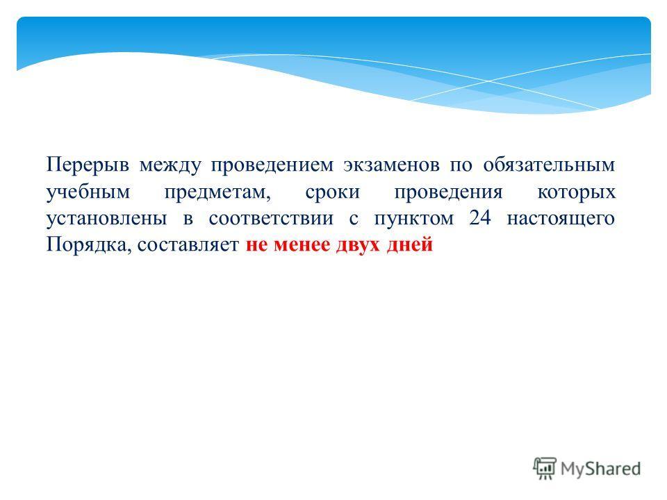Перерыв между проведением экзаменов по обязательным учебным предметам, сроки проведения которых установлены в соответствии с пунктом 24 настоящего Порядка, составляет не менее двух дней