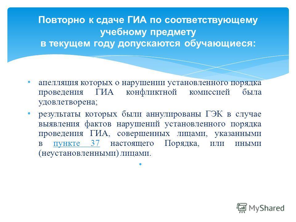 апелляция которых о нарушении установленного порядка проведения ГИА конфликтной комиссией была удовлетворена; результаты которых были аннулированы ГЭК в случае выявления фактов нарушений установленного порядка проведения ГИА, совершенных лицами, указ