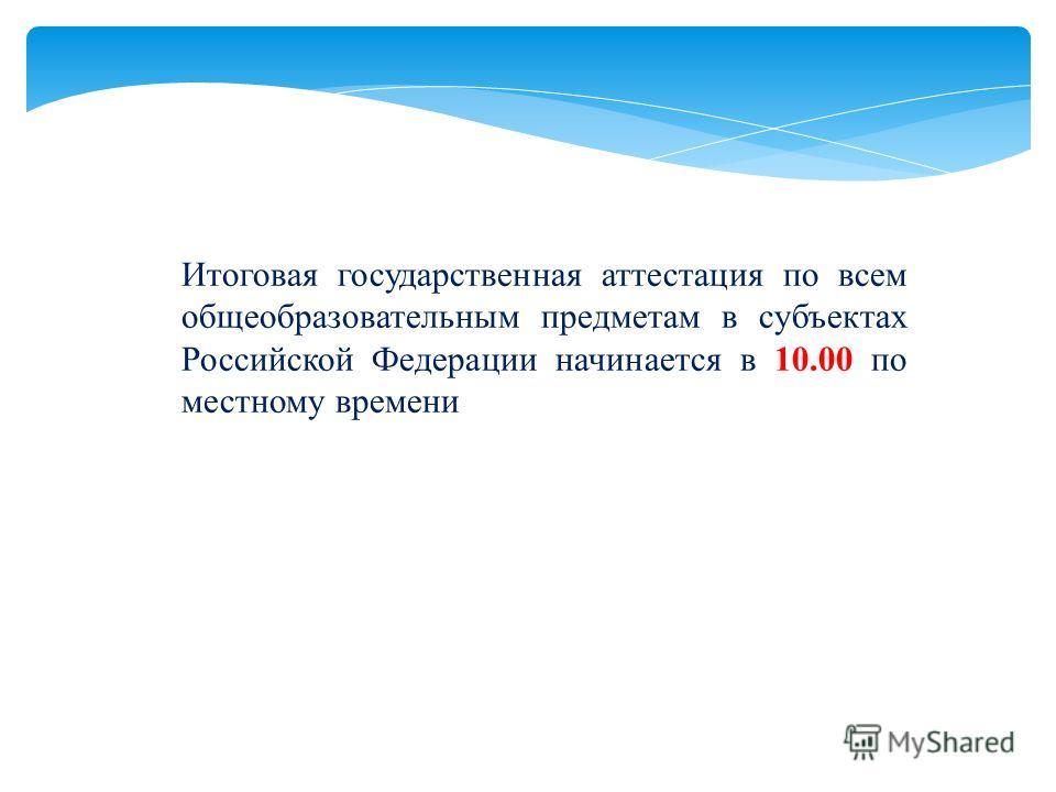 Итоговая государственная аттестация по всем общеобразовательным предметам в субъектах Российской Федерации начинается в 10.00 по местному времени