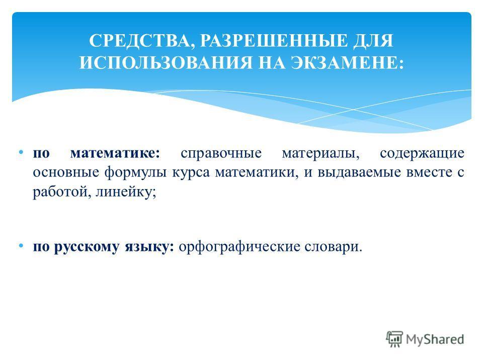 по математике: справочные материалы, содержащие основные формулы курса математики, и выдаваемые вместе с работой, линейку; по русскому языку: орфографические словари. СРЕДСТВА, РАЗРЕШЕННЫЕ ДЛЯ ИСПОЛЬЗОВАНИЯ НА ЭКЗАМЕНЕ: