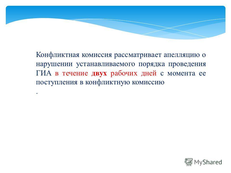 Конфликтная комиссия рассматривает апелляцию о нарушении устанавливаемого порядка проведения ГИА в течение двух рабочих дней с момента ее поступления в конфликтную комиссию.