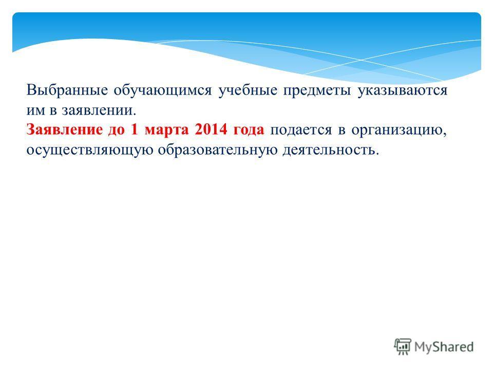 Выбранные обучающимся учебные предметы указываются им в заявлении. Заявление до 1 марта 2014 года подается в организацию, осуществляющую образовательную деятельность.