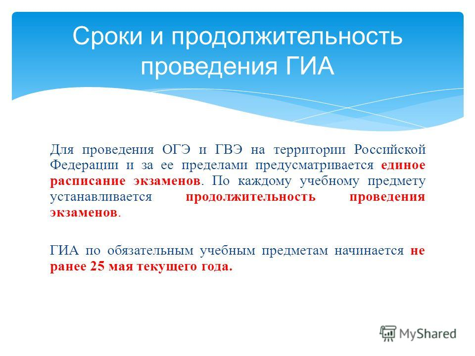 Для проведения ОГЭ и ГВЭ на территории Российской Федерации и за ее пределами предусматривается единое расписание экзаменов. По каждому учебному предмету устанавливается продолжительность проведения экзаменов. ГИА по обязательным учебным предметам на