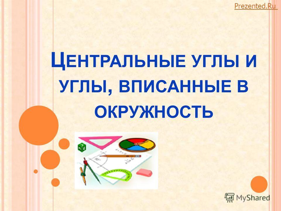 Ц ЕНТРАЛЬНЫЕ УГЛЫ И УГЛЫ, ВПИСАННЫЕ В ОКРУЖНОСТЬ Prezented.Ru