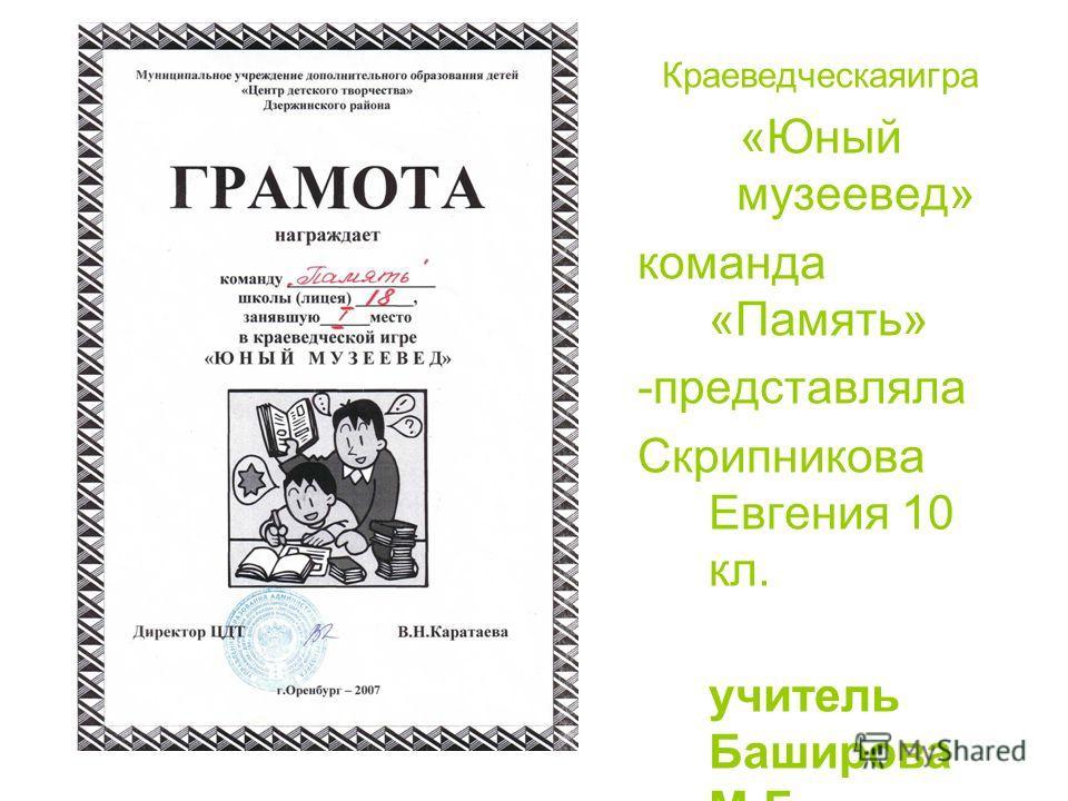 Краеведческаяигра «Юный музеевед» команда «Память» -представляла Скрипникова Евгения 10 кл. учитель Баширова М.Г.