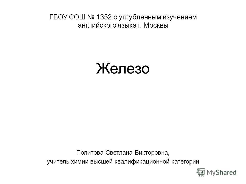 Железо Политова Светлана Викторовна, учитель химии высшей квалификационной категории ГБОУ СОШ 1352 с углубленным изучением английского языка г. Москвы